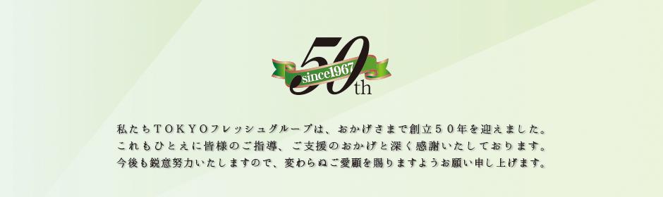 私たちTOKYOフレッシュグループは、おかげさまで創立50年を迎えました。